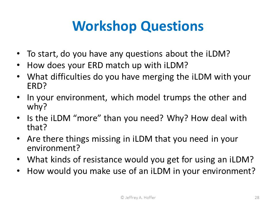Workshop Questions To start, do you have any questions about the iLDM? How does your ERD match up with iLDM? What difficulties do you have merging the