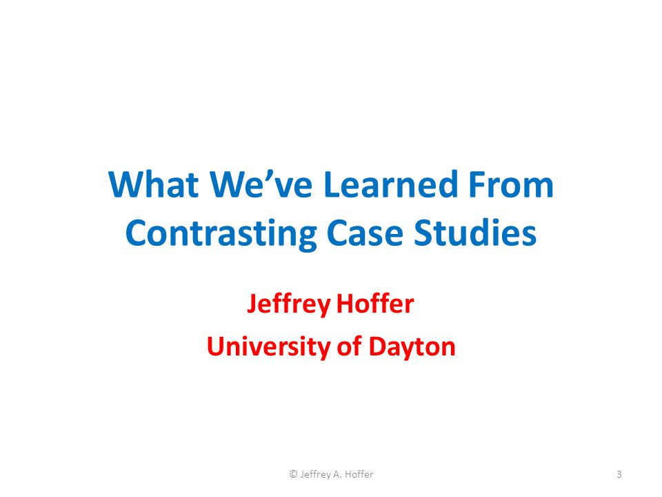 What We've Learned From Contrasting Case Studies Jeffrey Hoffer University of Dayton 3© Jeffrey A. Hoffer