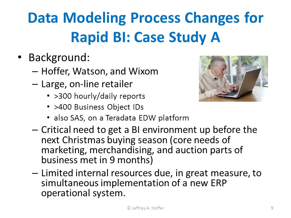 Data Modeling Process Changes for Rapid BI: Case Study A Background: – Hoffer, Watson, and Wixom – Large, on-line retailer >300 hourly/daily reports >