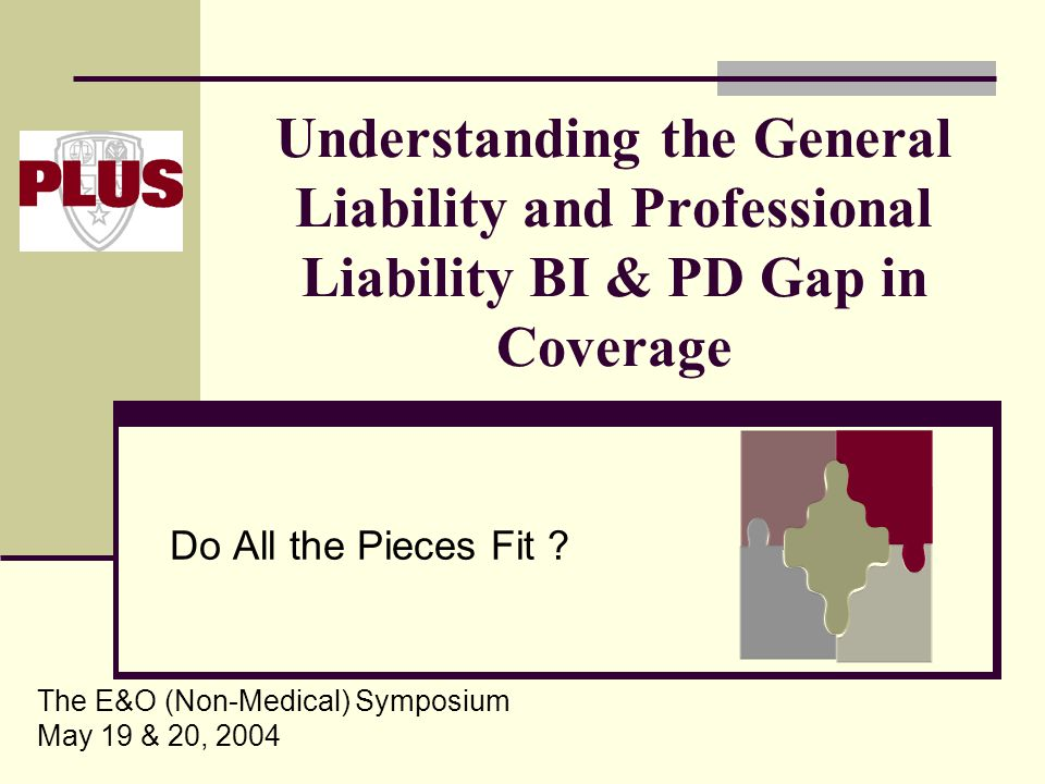 Understanding the General Liability and Professional Liability BI & PD Gap in Coverage Do All the Pieces Fit ? The E&O (Non-Medical) Symposium May 19