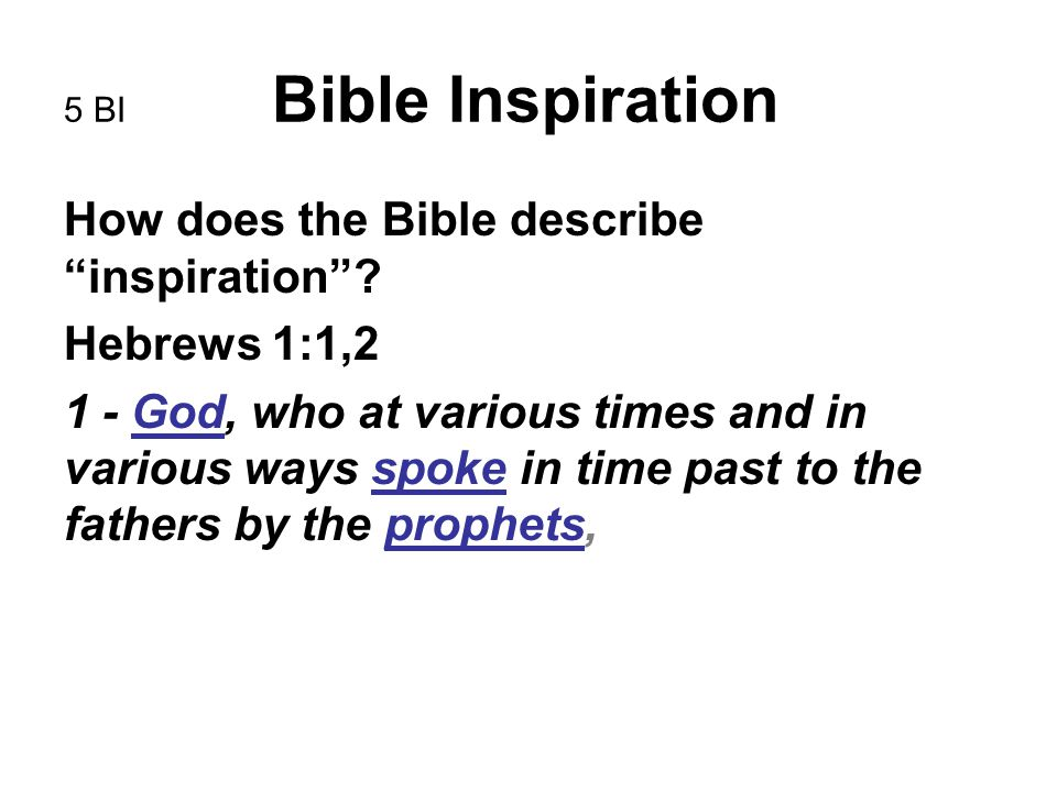 "5 BI Bible Inspiration How does the Bible describe ""inspiration""? Hebrews 1:1,2 1 - God, who at various times and in various ways spoke in time past t"
