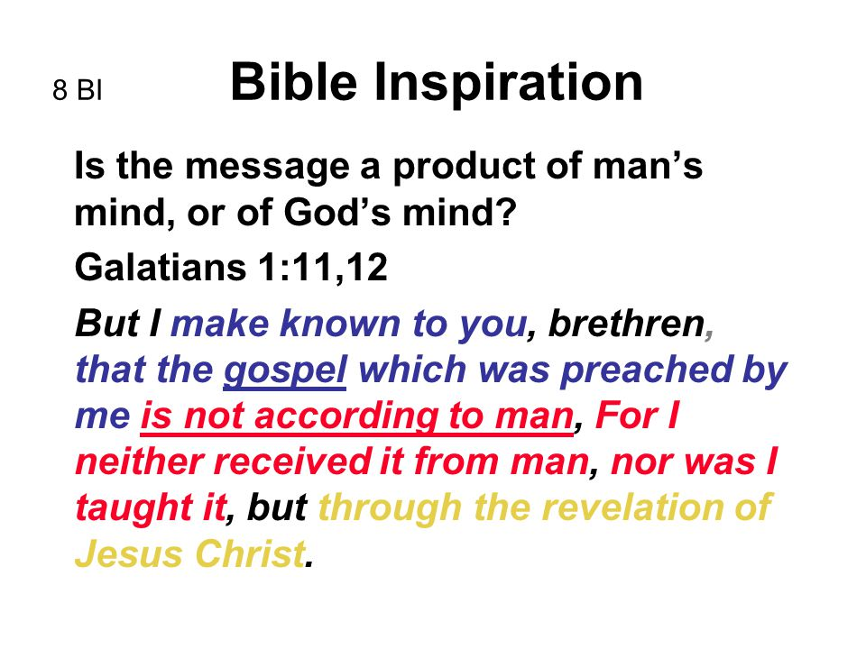 8 BI Bible Inspiration Is the message a product of man's mind, or of God's mind? Galatians 1:11,12 But I make known to you, brethren, that the gospel