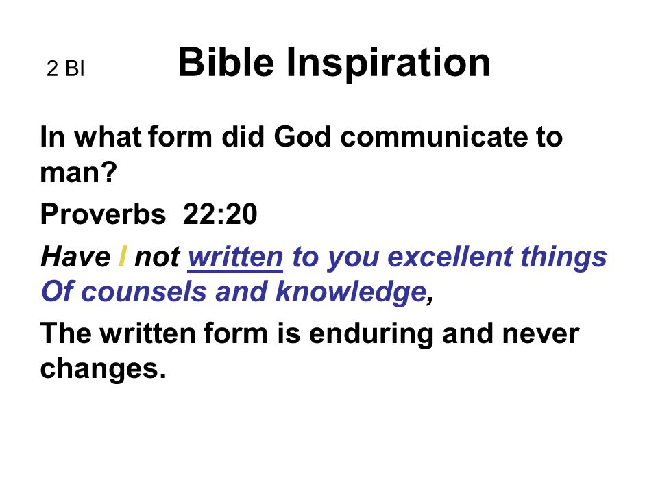 2 BI Bible Inspiration In what form did God communicate to man? Proverbs 22:20 Have I not written to you excellent things Of counsels and knowledge, T