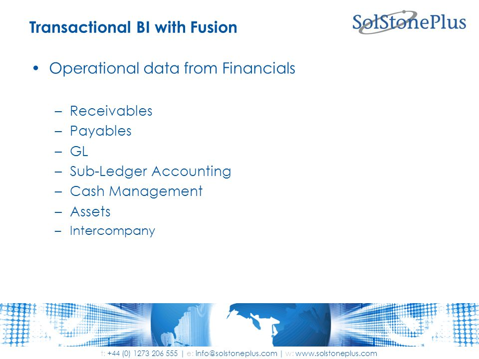 t: +44 (0) 1273 206 555 | e: info@solstoneplus.com | w: www.solstoneplus.com Transactional BI with Fusion Operational data from Financials –Receivables –Payables –GL –Sub-Ledger Accounting –Cash Management –Assets –Intercompany
