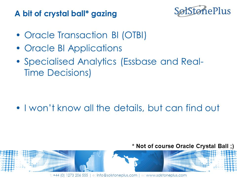 t: +44 (0) 1273 206 555 | e: info@solstoneplus.com | w: www.solstoneplus.com A bit of crystal ball* gazing Oracle Transaction BI (OTBI) Oracle BI Applications Specialised Analytics (Essbase and Real- Time Decisions) I won't know all the details, but can find out * Not of course Oracle Crystal Ball ;)