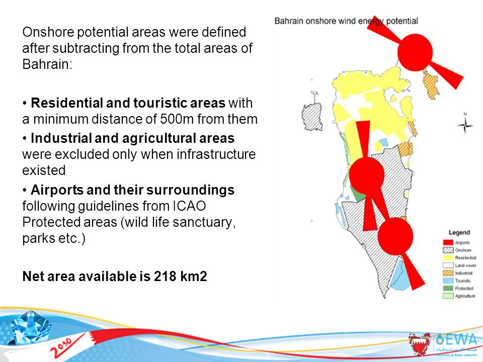 Onshore potential areas were defined after subtracting from the total areas of Bahrain: Residential and touristic areas with a minimum distance of 500m from them Industrial and agricultural areas were excluded only when infrastructure existed Airports and their surroundings following guidelines from ICAO Protected areas (wild life sanctuary, parks etc.) Net area available is 218 km2