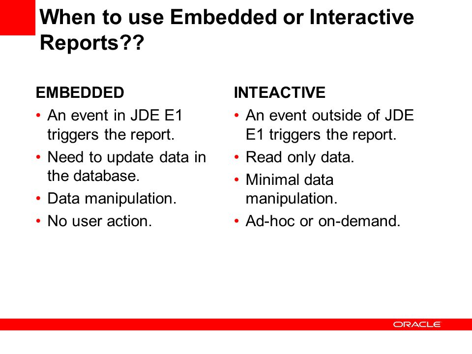 When to use Embedded or Interactive Reports?? EMBEDDED An event in JDE E1 triggers the report. Need to update data in the database. Data manipulation.
