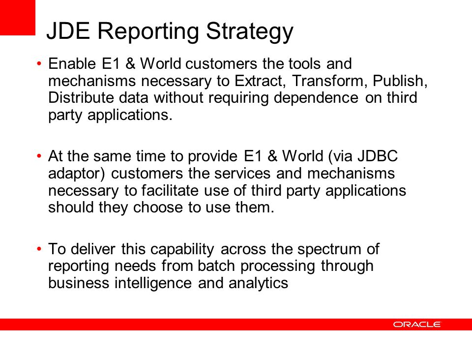JDE Reporting Strategy Enable E1 & World customers the tools and mechanisms necessary to Extract, Transform, Publish, Distribute data without requirin