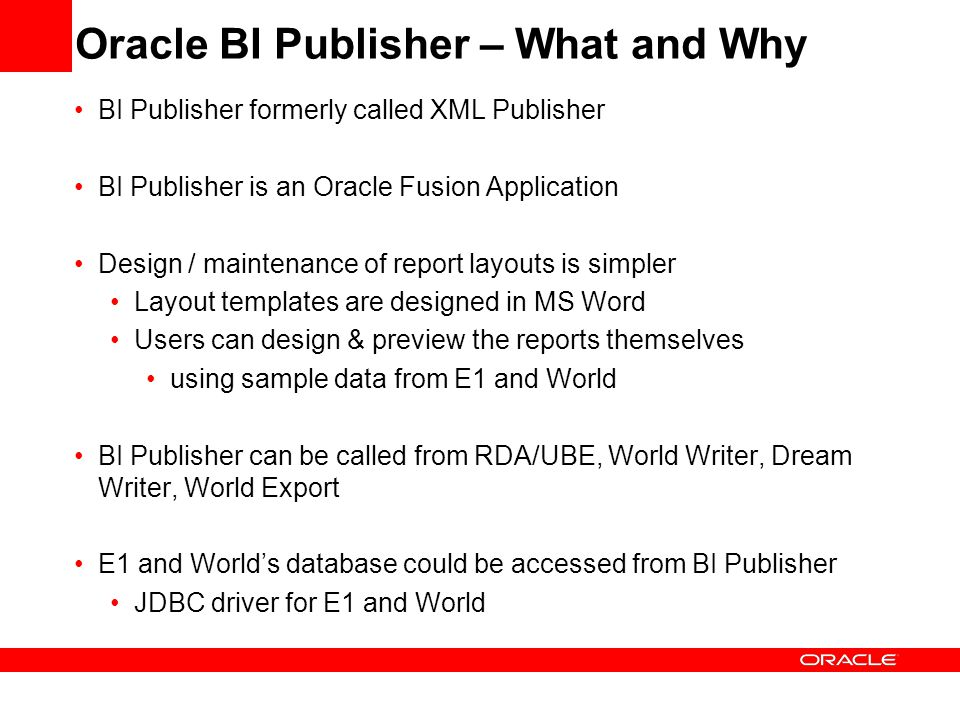 Oracle BI Publisher – What and Why BI Publisher formerly called XML Publisher BI Publisher is an Oracle Fusion Application Design / maintenance of rep