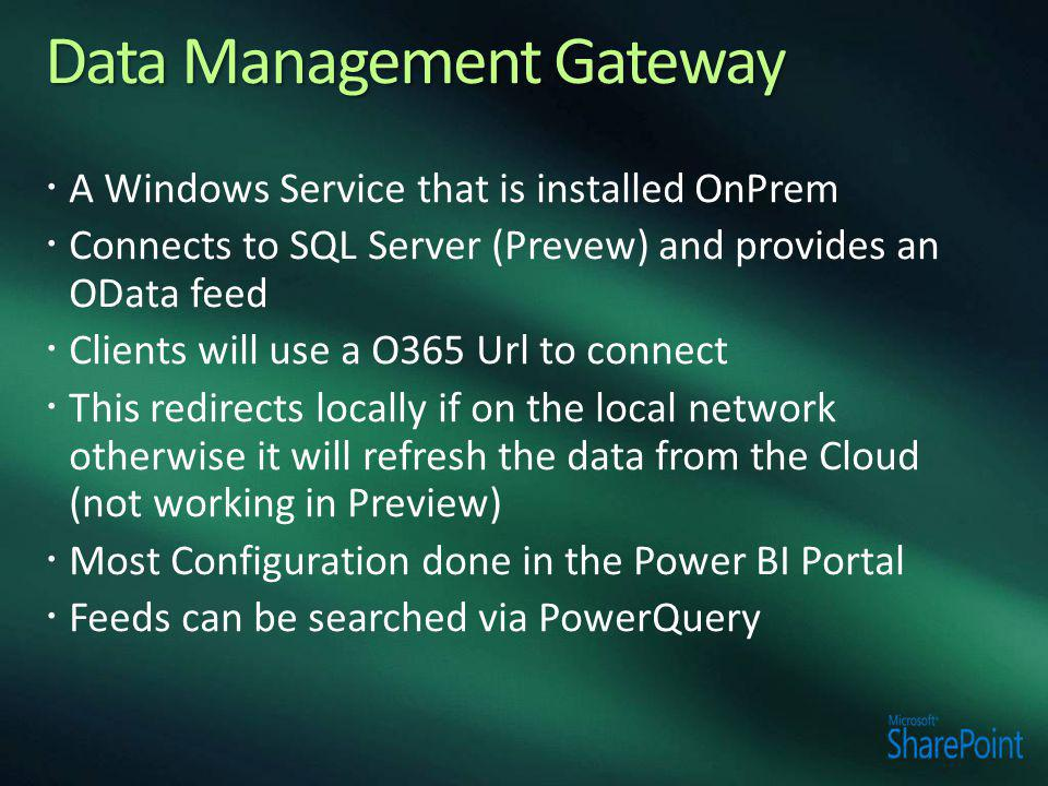  A Windows Service that is installed OnPrem  Connects to SQL Server (Prevew) and provides an OData feed  Clients will use a O365 Url to connect  This redirects locally if on the local network otherwise it will refresh the data from the Cloud (not working in Preview)  Most Configuration done in the Power BI Portal  Feeds can be searched via PowerQuery
