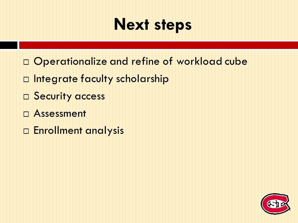 Next steps  Operationalize and refine of workload cube  Integrate faculty scholarship  Security access  Assessment  Enrollment analysis