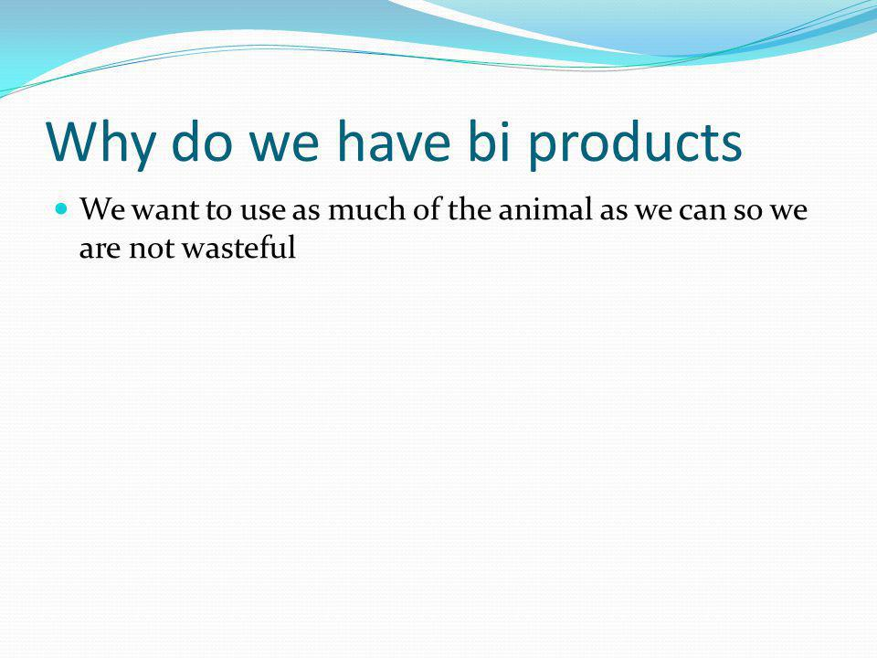 Why do we have bi products We want to use as much of the animal as we can so we are not wasteful