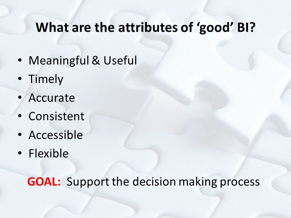 What are the attributes of 'good' BI? Meaningful & Useful Timely Accurate Consistent Accessible Flexible GOAL: Support the decision making process