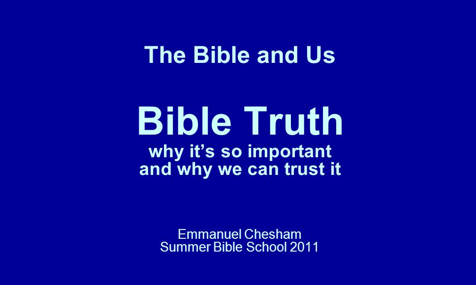 The Bible and Us Bible Truth why it's so important and why we can trust it Emmanuel Chesham Summer Bible School 2011