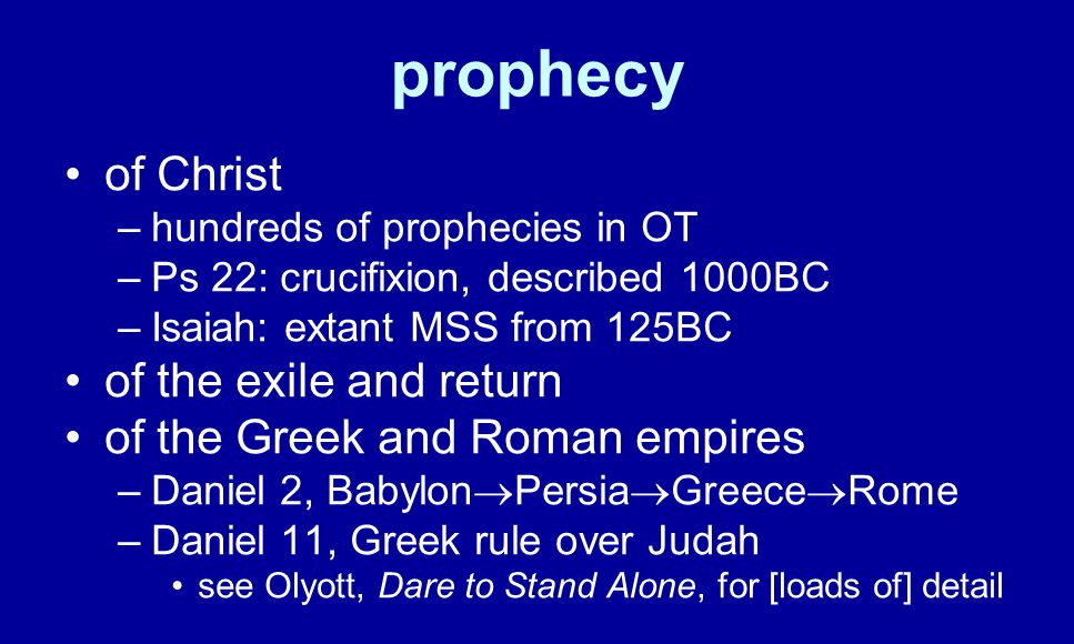 prophecy of Christ –hundreds of prophecies in OT –Ps 22: crucifixion, described 1000BC –Isaiah: extant MSS from 125BC of the exile and return of the Greek and Roman empires –Daniel 2, Babylon  Persia  Greece  Rome –Daniel 11, Greek rule over Judah see Olyott, Dare to Stand Alone, for [loads of] detail
