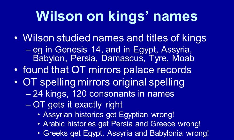 Wilson on kings' names Wilson studied names and titles of kings –eg in Genesis 14, and in Egypt, Assyria, Babylon, Persia, Damascus, Tyre, Moab found that OT mirrors palace records OT spelling mirrors original spelling –24 kings, 120 consonants in names –OT gets it exactly right Assyrian histories get Egyptian wrong.
