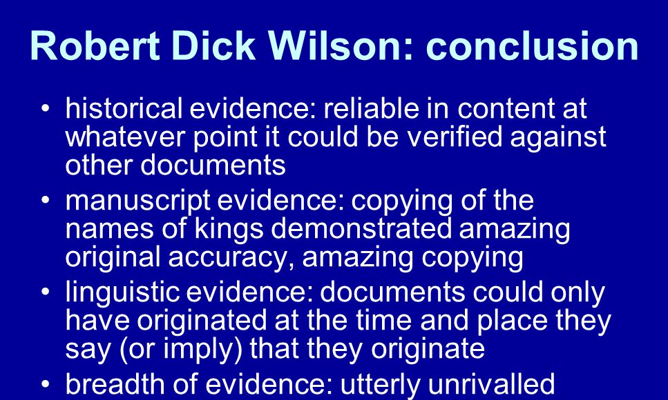Robert Dick Wilson: conclusion historical evidence: reliable in content at whatever point it could be verified against other documents manuscript evidence: copying of the names of kings demonstrated amazing original accuracy, amazing copying linguistic evidence: documents could only have originated at the time and place they say (or imply) that they originate breadth of evidence: utterly unrivalled