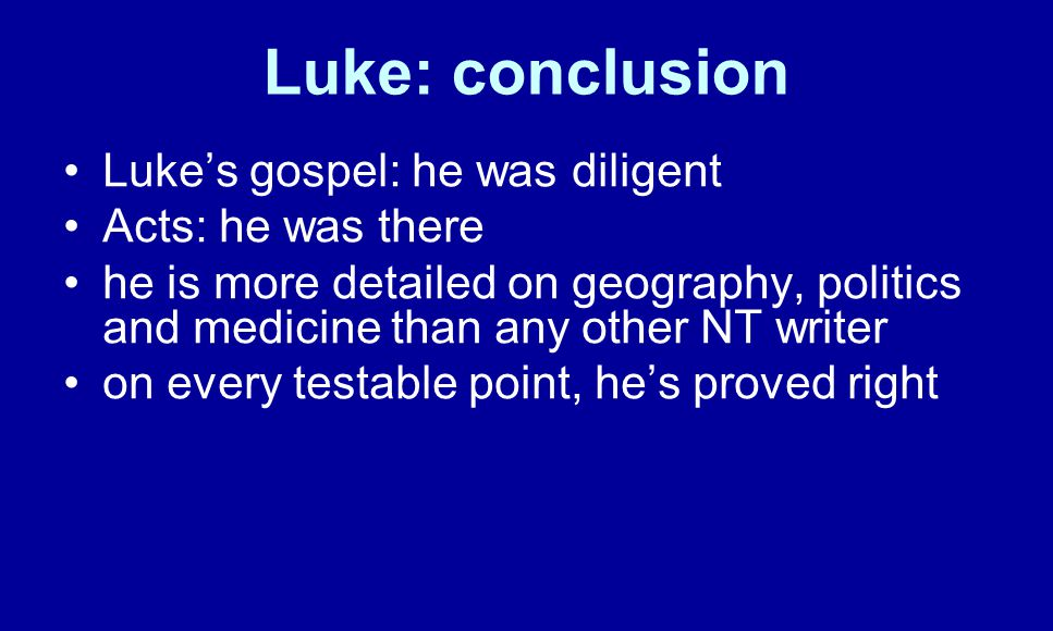 Luke: conclusion Luke's gospel: he was diligent Acts: he was there he is more detailed on geography, politics and medicine than any other NT writer on every testable point, he's proved right