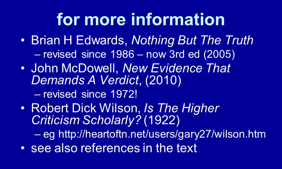 for more information Brian H Edwards, Nothing But The Truth –revised since 1986 – now 3rd ed (2005) John McDowell, New Evidence That Demands A Verdict, (2010) –revised since 1972.
