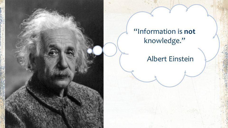Information is not knowledge. Information is not knowledge. Albert Einstein