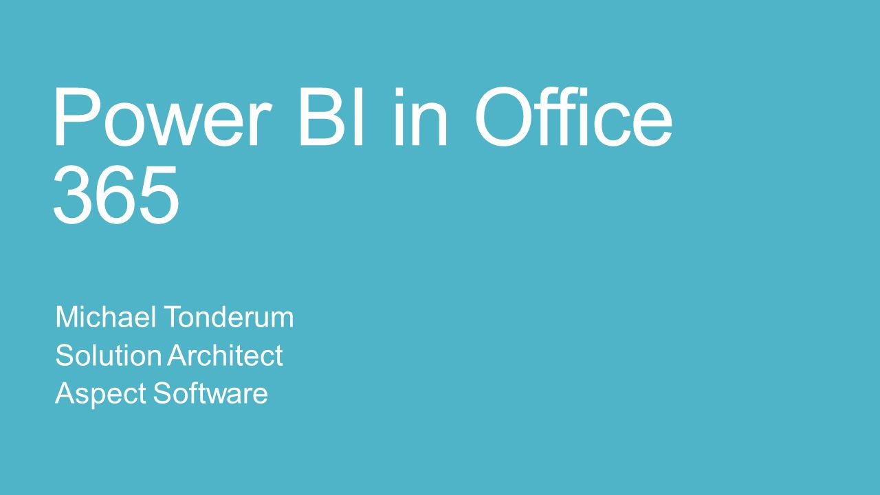 Power BI in Office 365 Michael Tonderum Solution Architect Aspect Software