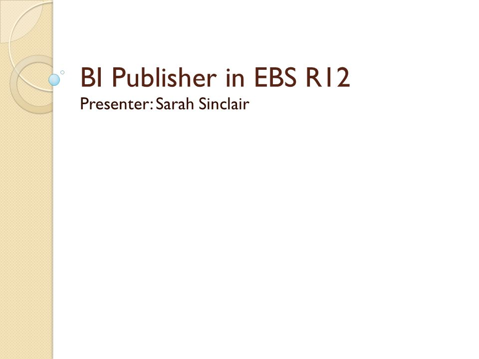 BI Publisher in EBS R12 Presenter: Sarah Sinclair