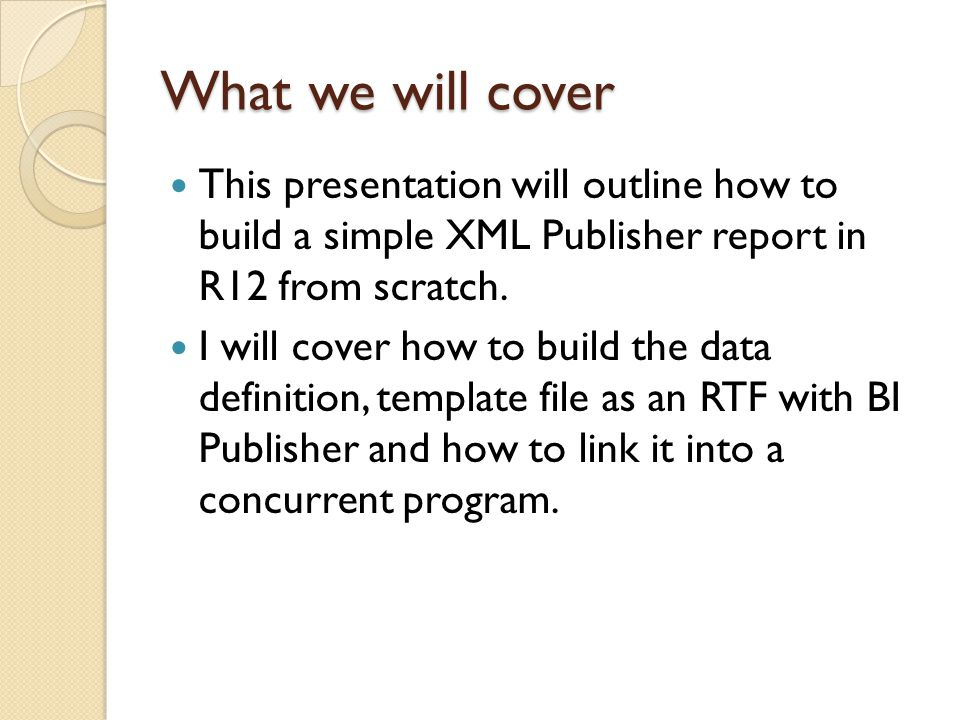 What we will cover This presentation will outline how to build a simple XML Publisher report in R12 from scratch. I will cover how to build the data d