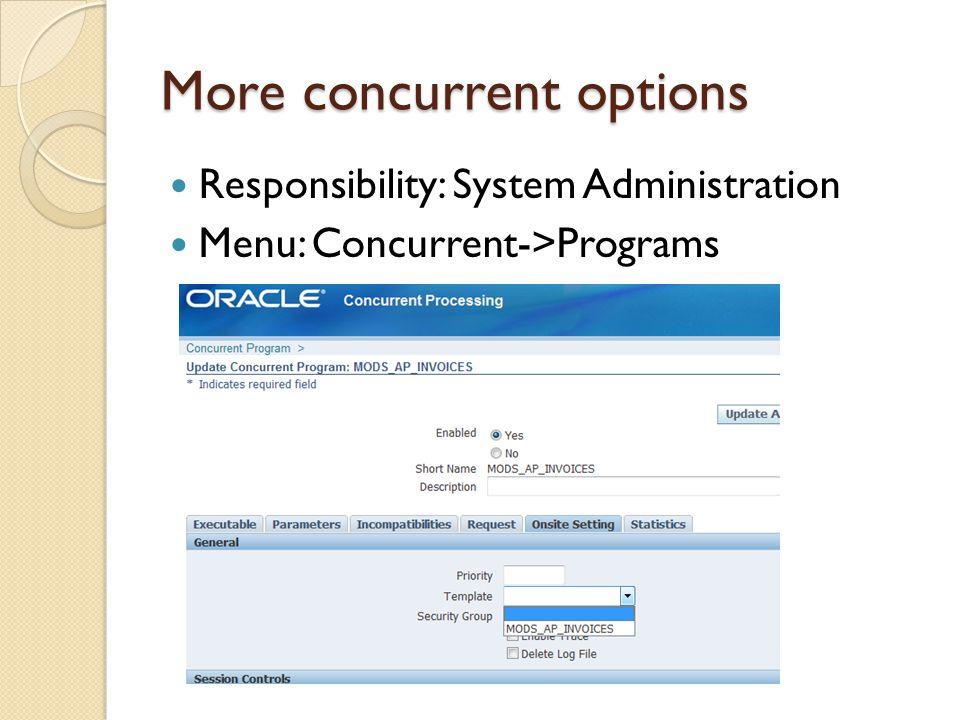 More concurrent options Responsibility: System Administration Menu: Concurrent->Programs