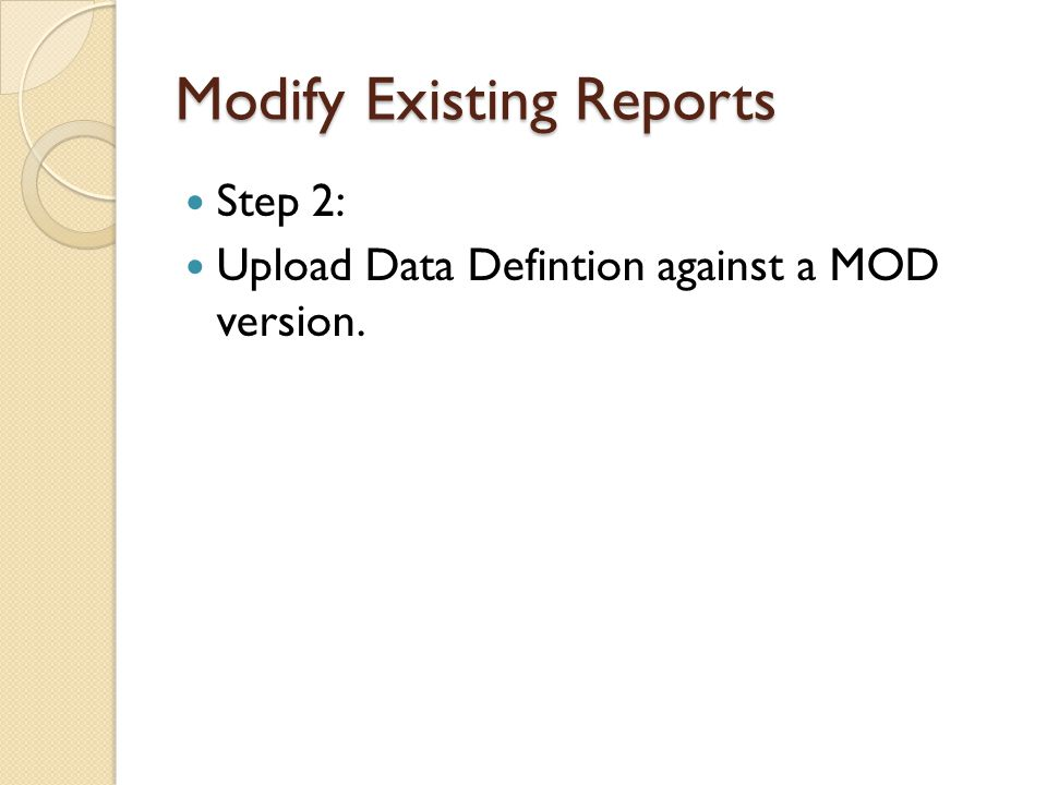Modify Existing Reports Step 2: Upload Data Defintion against a MOD version.