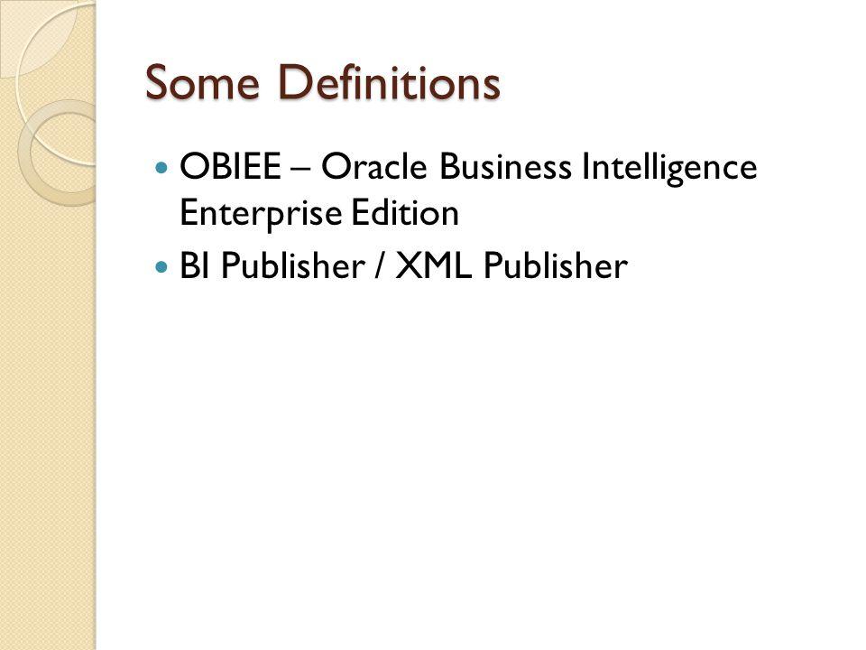 Some Definitions OBIEE – Oracle Business Intelligence Enterprise Edition BI Publisher / XML Publisher