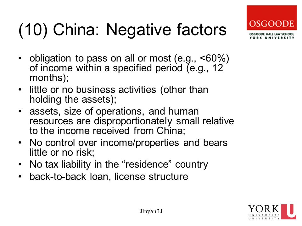 Jinyan Li11 (10) China: Negative factors obligation to pass on all or most (e.g., <60%) of income within a specified period (e.g., 12 months); little or no business activities (other than holding the assets); assets, size of operations, and human resources are disproportionately small relative to the income received from China; No control over income/properties and bears little or no risk; No tax liability in the residence country back-to-back loan, license structure