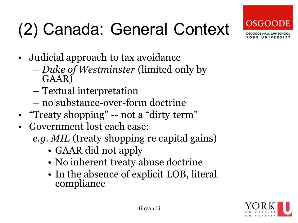 Jinyan Li3 (2) Canada: General Context Judicial approach to tax avoidance –Duke of Westminster (limited only by GAAR) –Textual interpretation –no substance-over-form doctrine Treaty shopping -- not a dirty term Government lost each case: e.g.