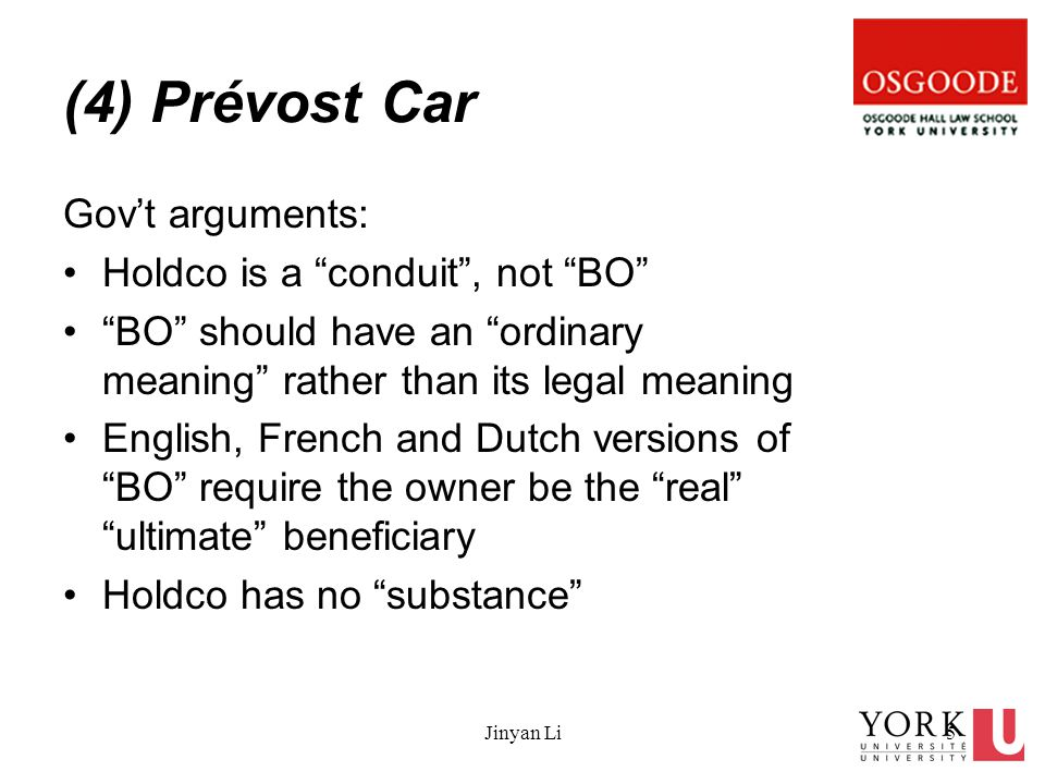 Jinyan Li5 (4) Prévost Car Gov't arguments: Holdco is a conduit , not BO BO should have an ordinary meaning rather than its legal meaning English, French and Dutch versions of BO require the owner be the real ultimate beneficiary Holdco has no substance