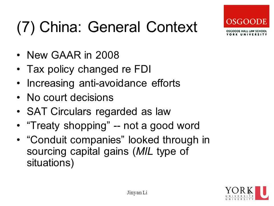 Jinyan Li8 (7) China: General Context New GAAR in 2008 Tax policy changed re FDI Increasing anti-avoidance efforts No court decisions SAT Circulars regarded as law Treaty shopping -- not a good word Conduit companies looked through in sourcing capital gains (MIL type of situations)