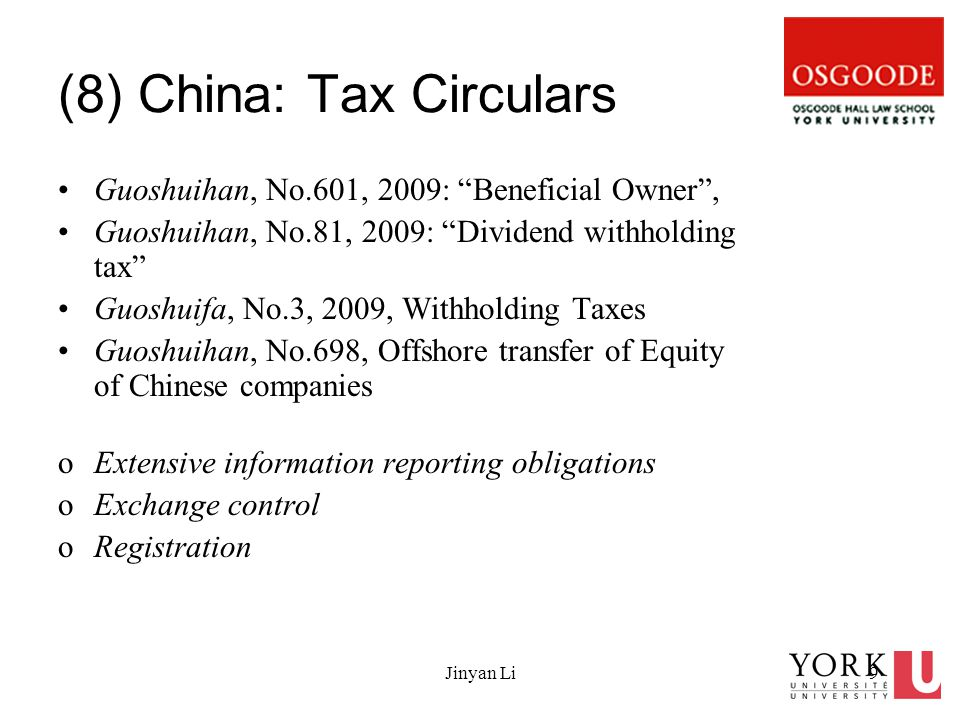 Jinyan Li9 (8) China: Tax Circulars Guoshuihan, No.601, 2009: Beneficial Owner , Guoshuihan, No.81, 2009: Dividend withholding tax Guoshuifa, No.3, 2009, Withholding Taxes Guoshuihan, No.698, Offshore transfer of Equity of Chinese companies oExtensive information reporting obligations oExchange control oRegistration