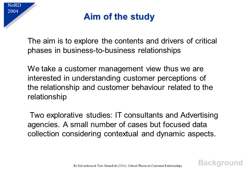 N o RD 2004 N o RD 2004 Bo Edvardsson & Tore Strandvik (2004): Critical Phases in Customer Relationships The aim is to explore the contents and drivers of critical phases in business-to-business relationships We take a customer management view thus we are interested in understanding customer perceptions of the relationship and customer behaviour related to the relationship Two explorative studies: IT consultants and Advertising agencies.
