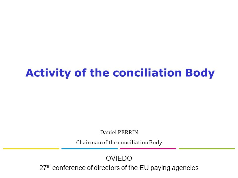 OVIEDO 27 th conference of directors of the EU paying agencies Activity of the conciliation Body Daniel PERRIN Chairman of the conciliation Body