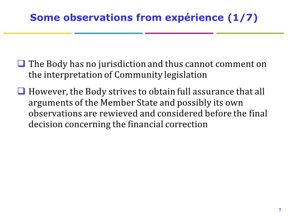 Some observations from expérience (1/7)  The Body has no jurisdiction and thus cannot comment on the interpretation of Community legislation  However, the Body strives to obtain full assurance that all arguments of the Member State and possibly its own observations are rewieved and considered before the final decision concerning the financial correction 7