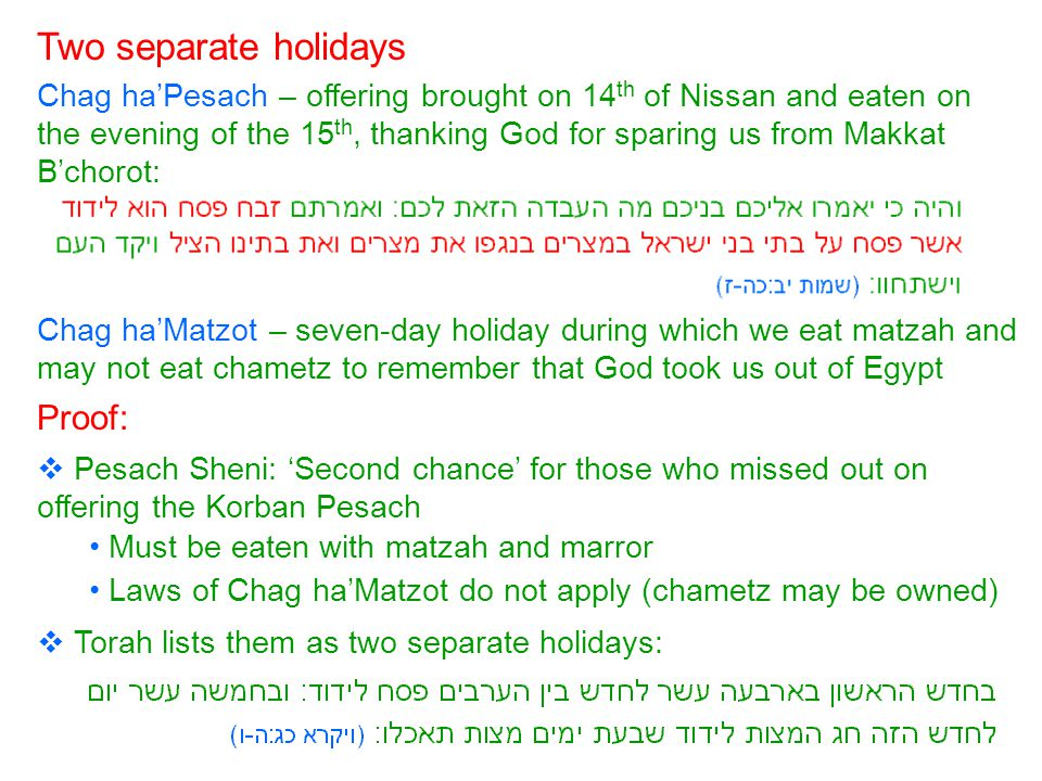 Two separate holidays Chag ha'Pesach – offering brought on 14 th of Nissan and eaten on the evening of the 15 th, thanking God for sparing us from Makkat B'chorot: Chag ha'Matzot – seven-day holiday during which we eat matzah and may not eat chametz to remember that God took us out of Egypt Proof:  Pesach Sheni: 'Second chance' for those who missed out on offering the Korban Pesach Must be eaten with matzah and marror Laws of Chag ha'Matzot do not apply (chametz may be owned)  Torah lists them as two separate holidays: