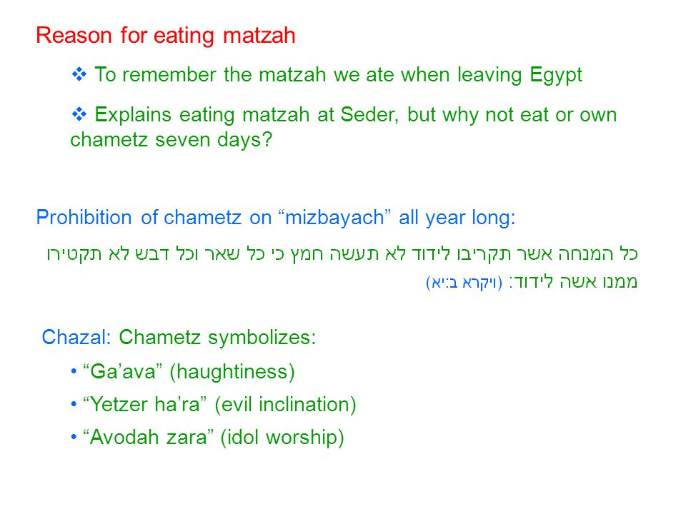 Reason for eating matzah  To remember the matzah we ate when leaving Egypt  Explains eating matzah at Seder, but why not eat or own chametz seven days.