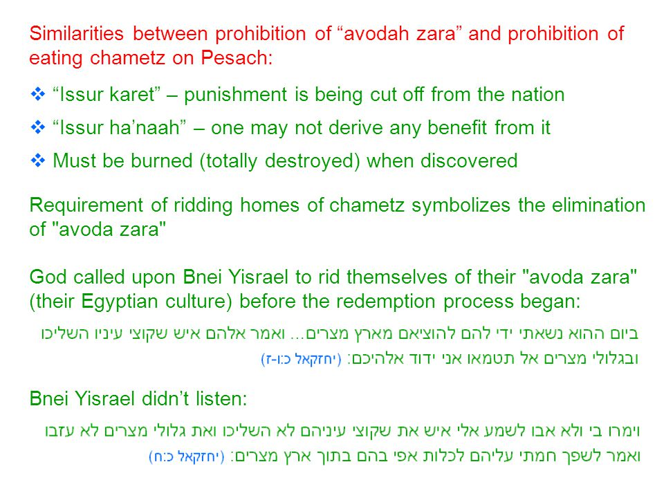 Similarities between prohibition of avodah zara and prohibition of eating chametz on Pesach:  Issur karet – punishment is being cut off from the nation  Issur ha'naah – one may not derive any benefit from it  Must be burned (totally destroyed) when discovered Requirement of ridding homes of chametz symbolizes the elimination of avoda zara God called upon Bnei Yisrael to rid themselves of their avoda zara (their Egyptian culture) before the redemption process began: Bnei Yisrael didn't listen: