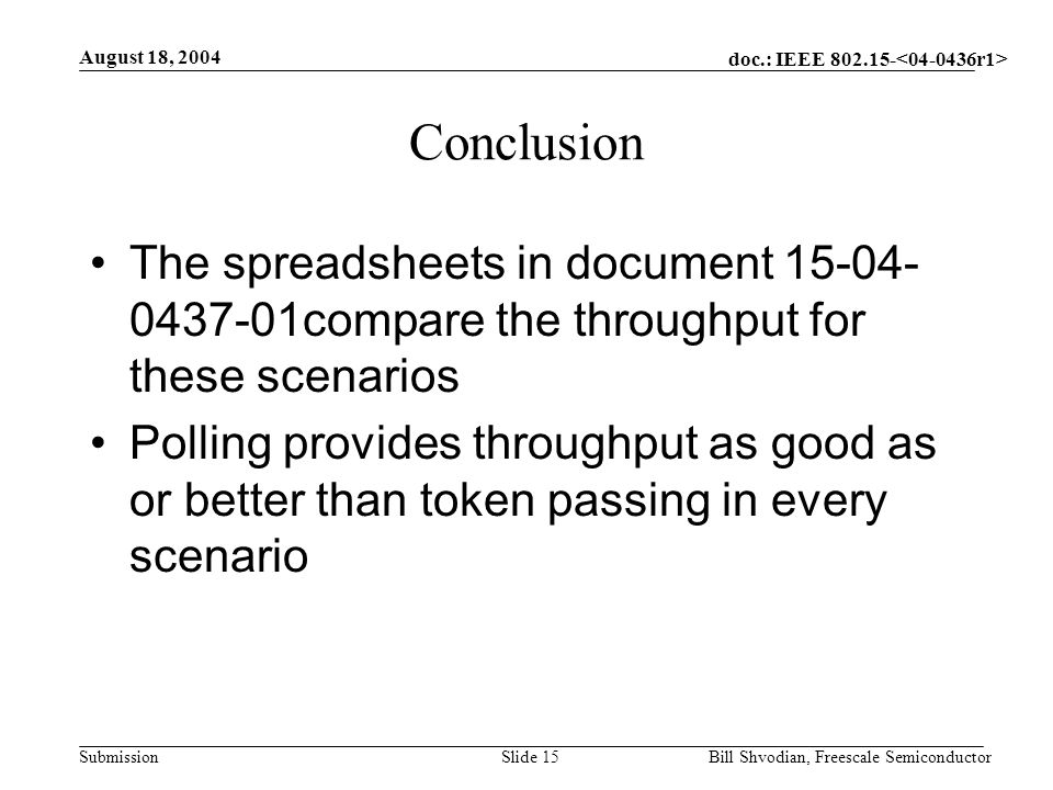 doc.: IEEE 802.15- Submission August 18, 2004 Bill Shvodian, Freescale SemiconductorSlide 15 Conclusion The spreadsheets in document 15-04- 0437-01compare the throughput for these scenarios Polling provides throughput as good as or better than token passing in every scenario