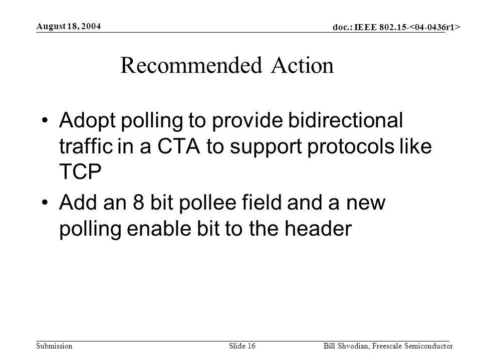 doc.: IEEE 802.15- Submission August 18, 2004 Bill Shvodian, Freescale SemiconductorSlide 16 Recommended Action Adopt polling to provide bidirectional traffic in a CTA to support protocols like TCP Add an 8 bit pollee field and a new polling enable bit to the header