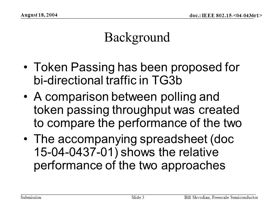 doc.: IEEE 802.15- Submission August 18, 2004 Bill Shvodian, Freescale SemiconductorSlide 3 Background Token Passing has been proposed for bi-directional traffic in TG3b A comparison between polling and token passing throughput was created to compare the performance of the two The accompanying spreadsheet (doc 15-04-0437-01) shows the relative performance of the two approaches