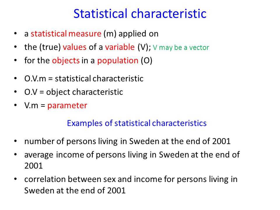 Statistical characteristic a statistical measure (m) applied on the (true) values of a variable (V); V may be a vector for the objects in a population (O) O.V.m = statistical characteristic O.V = object characteristic V.m = parameter Examples of statistical characteristics number of persons living in Sweden at the end of 2001 average income of persons living in Sweden at the end of 2001 correlation between sex and income for persons living in Sweden at the end of 2001