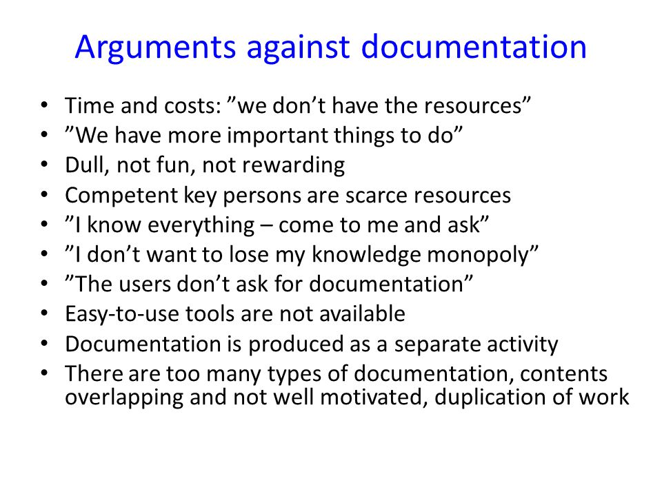 "Arguments against documentation Time and costs: ""we don't have the resources"" ""We have more important things to do"" Dull, not fun, not rewarding Compe"
