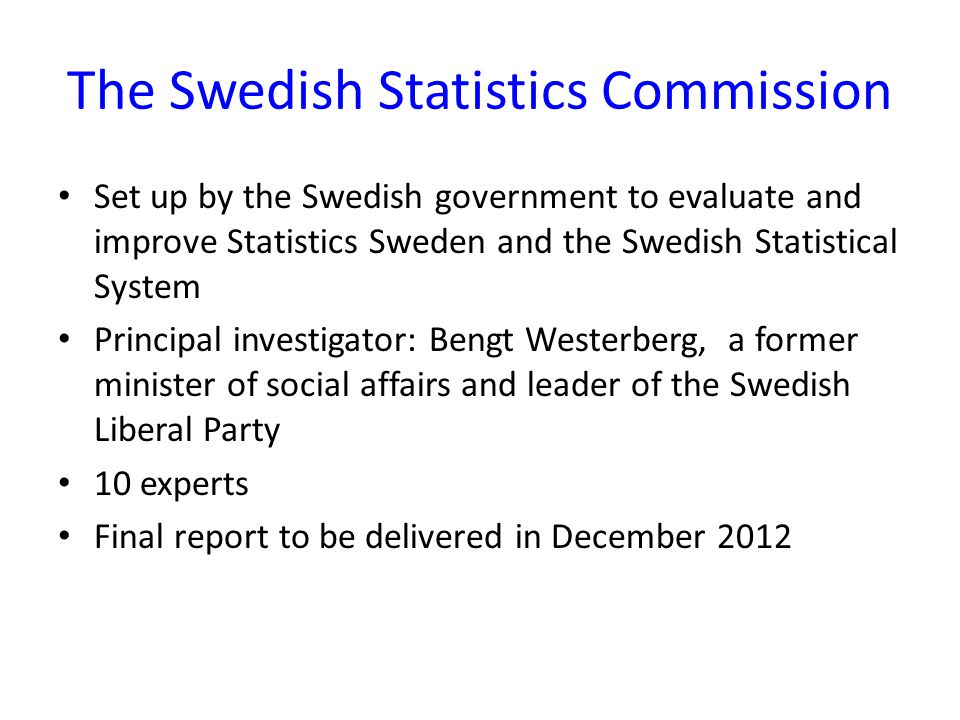 The Swedish Statistics Commission Set up by the Swedish government to evaluate and improve Statistics Sweden and the Swedish Statistical System Principal investigator: Bengt Westerberg, a former minister of social affairs and leader of the Swedish Liberal Party 10 experts Final report to be delivered in December 2012