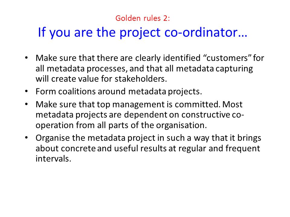 "Golden rules 2: If you are the project co-ordinator… Make sure that there are clearly identified ""customers"" for all metadata processes, and that all"