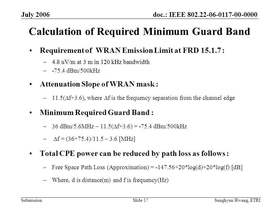 doc.: IEEE 802.22-06-0117-00-0000 Submission July 2006 Sunghyun Hwang, ETRISlide 17 Calculation of Required Minimum Guard Band Requirement of WRAN Emission Limit at FRD 15.1.7 : –4.8 uV/m at 3 m in 120 kHz bandwidth –-75.4 dBm/500kHz Attenuation Slope of WRAN mask : –11.5(  f+3.6), where  f is the frequency separation from the channel edge Minimum Required Guard Band : –36 dBm/5.6MHz – 11.5(  f+3.6) = -75.4 dBm/500kHz –  f = (36+75.4)/11.5 – 3.6 [MHz] Total CPE power can be reduced by path loss as follows : –Free Space Path Loss (Approximation) = -147.56+20*log(d)+20*log(f) [dB] –Where, d is distance(m) and f is frequency(Hz)