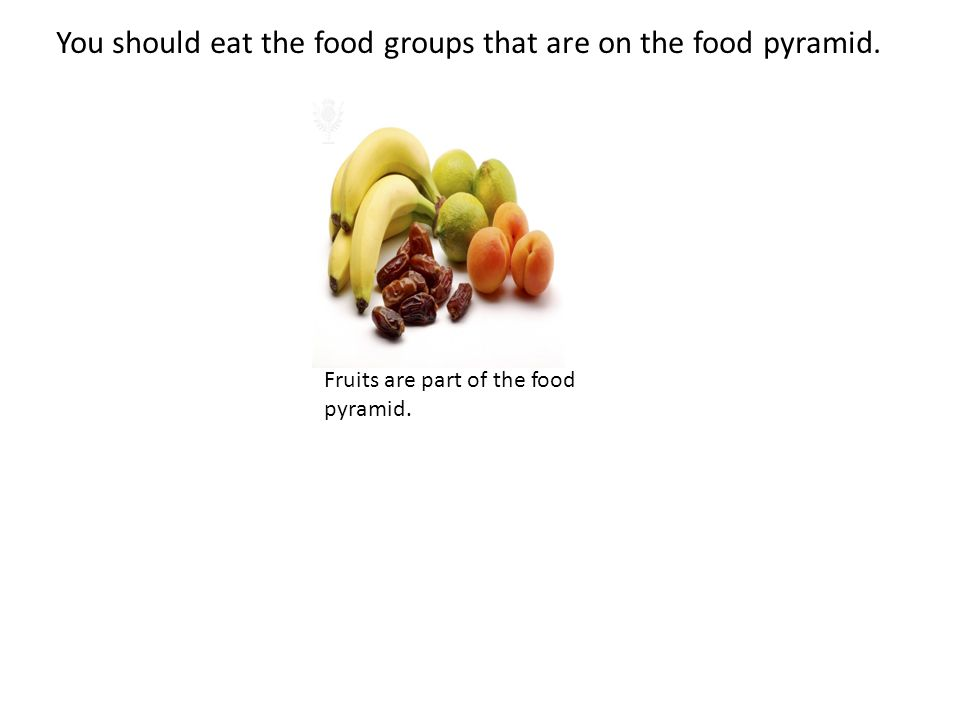 You should eat the food groups that are on the food pyramid. Fruits are part of the food pyramid.